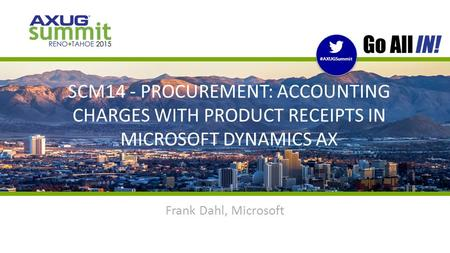 #AXUGSummit | #INreno15 #AXUGSummit SCM14 - PROCUREMENT: ACCOUNTING CHARGES WITH PRODUCT RECEIPTS IN MICROSOFT DYNAMICS AX Frank Dahl, Microsoft.