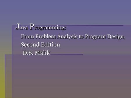 J ava P rogramming: From Problem Analysis to Program Design, From Problem Analysis to Program Design, Second Edition Second Edition D.S. Malik D.S. Malik.