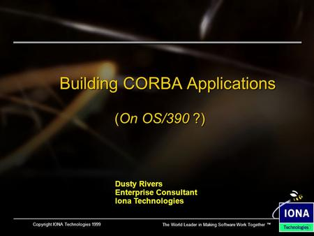 The World Leader in Making Software Work Together ™ Copyright IONA Technologies 1999 Building CORBA Applications (On OS/390 ?) Dusty Rivers Enterprise.