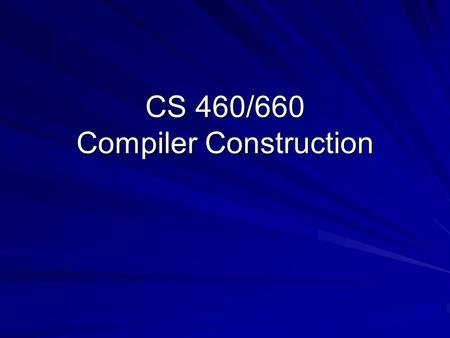CS 460/660 Compiler Construction. Class 01 2 Why Study Compilers? Compilers are important – –Responsible for many aspects of system performance Compilers.