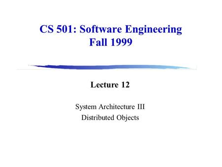 CS 501: Software Engineering Fall 1999 Lecture 12 System Architecture III Distributed Objects.