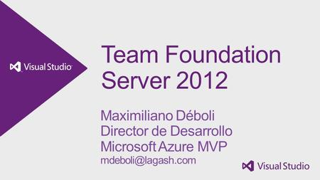Team Foundation Server 2012 Maximiliano Déboli Director de Desarrollo Microsoft Azure MVP
