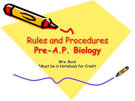 Rules and Procedures Pre-A.P. Biology Mrs. Buck *Must be in Notebook for Credit.