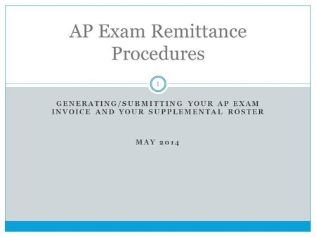 GENERATING/SUBMITTING YOUR AP EXAM INVOICE AND YOUR SUPPLEMENTAL ROSTER MAY 2014 1 AP Exam Remittance Procedures.