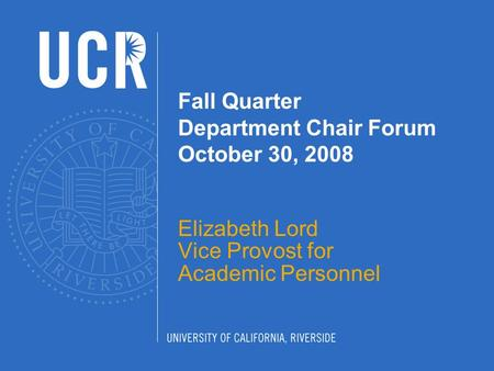 Fall Quarter Department Chair Forum October 30, 2008 Elizabeth Lord Vice Provost for Academic Personnel.