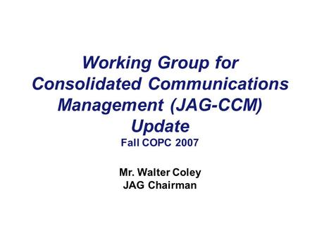 Working Group for Consolidated Communications Management (JAG-CCM) Update Fall COPC 2007 Mr. Walter Coley JAG Chairman.