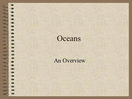 Oceans An Overview. How did the oceans form? A long time ago (4.5 billion years) there were no oceans. The Earth was a hot and dry environment. When the.