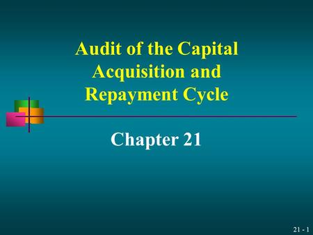 21 - 1 Audit of the Capital Acquisition and Repayment Cycle Chapter 21.