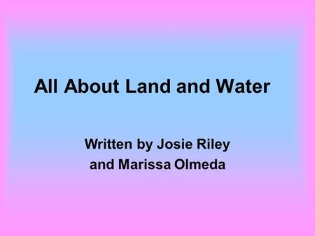 All About Land and Water Written by Josie Riley and Marissa Olmeda.