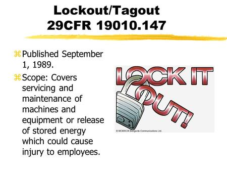 Lockout/Tagout 29CFR 19010.147 zPublished September 1, 1989. zScope: Covers servicing and maintenance of machines and equipment or release of stored energy.