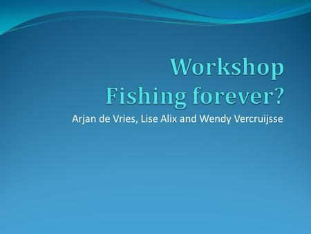 Arjan de Vries, Lise Alix and Wendy Vercruijsse. Workshop set-up Play the pre-fisheries game 20 min. Theory on ocean's management 20 min. Questions 5.