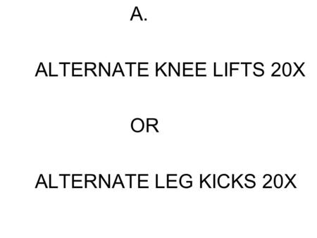 A. ALTERNATE KNEE LIFTS 20X OR ALTERNATE LEG KICKS 20X.
