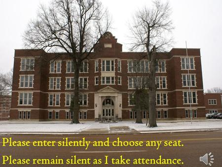 Please enter silently and choose any seat. Please remain silent as I take attendance.