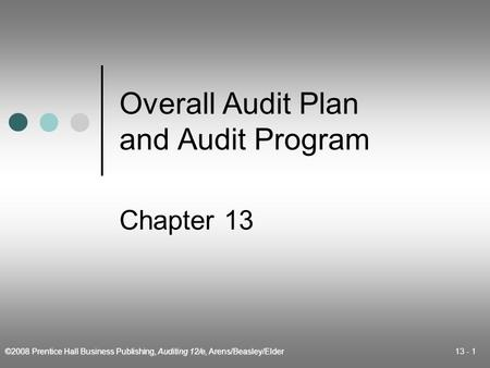 ©2008 Prentice Hall Business Publishing, Auditing 12/e, Arens/Beasley/Elder 13 - 1 Overall Audit Plan and Audit Program Chapter 13.