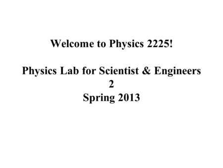 Welcome to Physics 2225! Physics Lab for Scientist & Engineers 2 Spring 2013.
