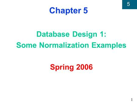 1 5 Chapter 5 Database Design 1: Some Normalization Examples Spring 2006.