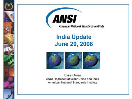 1 Elise Owen ANSI Representative for China and India American National Standards Institute India Update June 20, 2008.