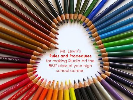 Ms. Lewis's Rules and Procedures for making Studio Art the BEST class of your high school career.