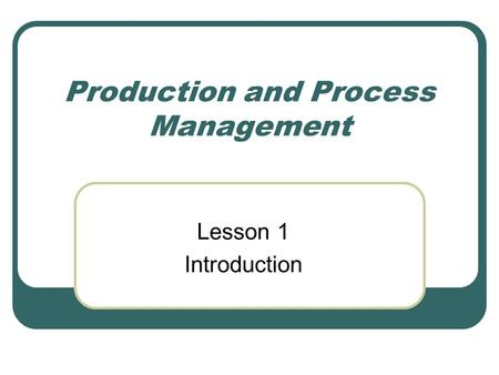 Production and Process Management Lesson 1 Introduction.