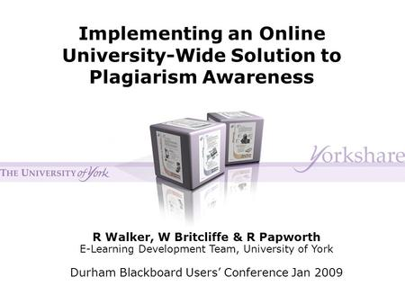 Implementing an Online University-Wide Solution to Plagiarism Awareness R Walker, W Britcliffe & R Papworth E-Learning Development Team, University of.