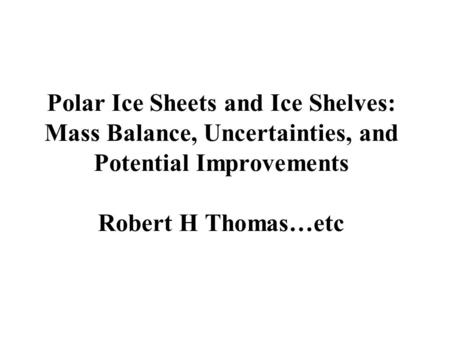 Polar Ice Sheets and Ice Shelves: Mass Balance, Uncertainties, and Potential Improvements Robert H Thomas…etc.