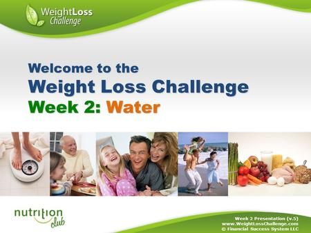 Week 2: Water Week 2 Presentation (v.5) www.WeightLossChallenge.com © Financial Success System LLC Welcome to the Weight Loss Challenge.