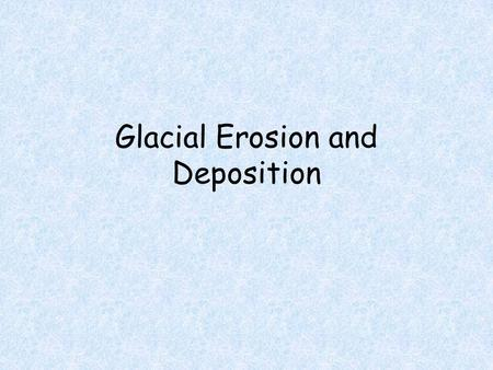 Glacial Erosion and Deposition. Erosion Glaciers have the capacity to carry huge rocks and piles of debris over large distances They grind out parallel.