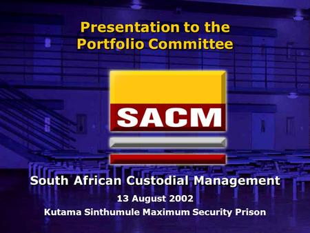 Presentation to the Portfolio Committee 13 August 2002 Kutama Sinthumule Maximum Security Prison South African Custodial Management.