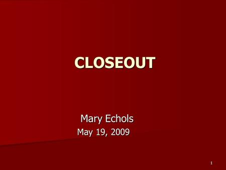 1 CLOSEOUT Mary Echols Mary Echols May 19, 2009 May 19, 2009.