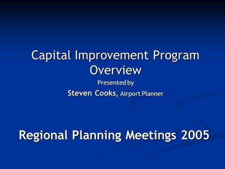 Regional Planning Meetings 2005 Capital Improvement Program Overview Presented by Steven Cooks, Airport Planner.