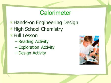 Calorimeter Hands-on Engineering Design High School Chemistry Full Lesson –Reading Activity –Exploration Activity –Design Activity.
