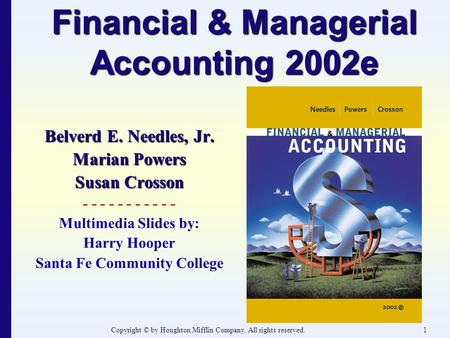 Copyright © by Houghton Mifflin Company. All rights reserved.1 Financial & Managerial Accounting 2002e Belverd E. Needles, Jr. Marian Powers Susan Crosson.