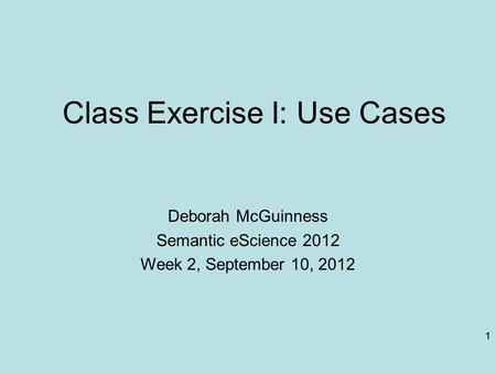 1 Class <strong>Exercise</strong> I: Use Cases Deborah McGuinness Semantic eScience 2012 Week 2, September 10, 2012 1.