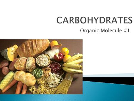 Organic Molecule #1.  Sugars!!!  Some are sweet (simple carbs)  Some are not sweet (complex carbs…a.k.a starches)