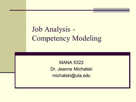 Job Analysis - Competency Modeling MANA 5322 Dr. Jeanne Michalski