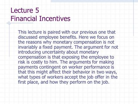 Lecture 5 Financial Incentives This lecture is paired with our previous one that discussed employee benefits. Here we focus on the reasons why monetary.