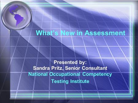 What's New in Assessment Presented by: Sandra Pritz, Senior Consultant National Occupational Competency Testing Institute.