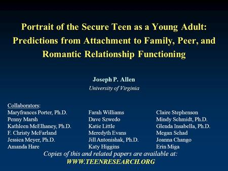 Portrait of the Secure Teen as a Young Adult: Predictions from Attachment to Family, Peer, and Romantic Relationship Functioning Joseph P. Allen University.