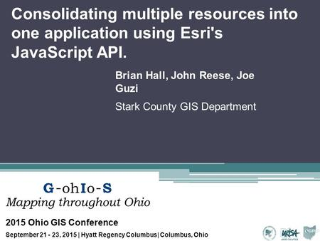 Consolidating multiple resources into one application using Esri's JavaScript API. Brian Hall, John Reese, Joe Guzi Stark County GIS Department 2015 Ohio.