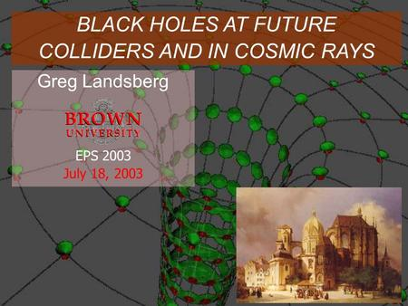 Greg Landsberg EPS 2003 July 18, 2003 BLACK HOLES AT FUTURE COLLIDERS AND IN COSMIC RAYS.
