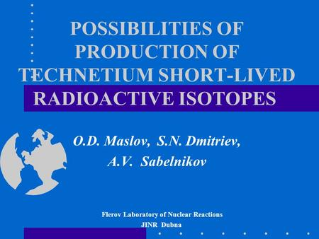 POSSIBILITIES OF PRODUCTION OF TECHNETIUM SHORT-LIVED RADIOACTIVE ISOTOPES O.D. Maslov, S.N. Dmitriev, A.V. Sabelnikov Flerov Laboratory of Nuclear Reactions.