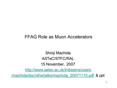 1 FFAG Role as Muon Accelerators Shinji Machida ASTeC/STFC/RAL 15 November, 2007  /machida/doc/othertalks/machida_20071115.pdf/machida/doc/othertalks/machida_20071115.pdf.
