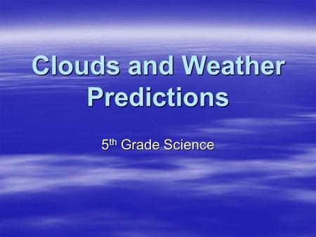 Clouds and Weather Predictions 5 th Grade Science.