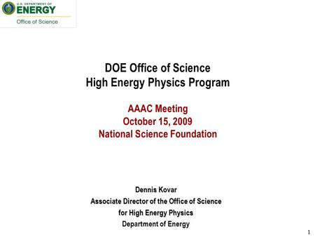 11 DOE Office of Science High Energy Physics Program AAAC Meeting October 15, 2009 National Science Foundation Dennis Kovar Associate Director of the Office.