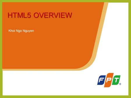Khoi Ngo Nguyen HTML5 OVERVIEW. Outline History about HTML & HTML5 Advantage & Disadvantage of HTML5 HTML5 Overview HTML5 Training Plan Introduction Q&A.