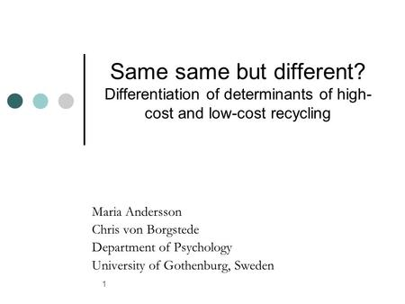 1 Same same but different? Differentiation of determinants of high- cost and low-cost recycling Maria Andersson Chris von Borgstede Department of Psychology.