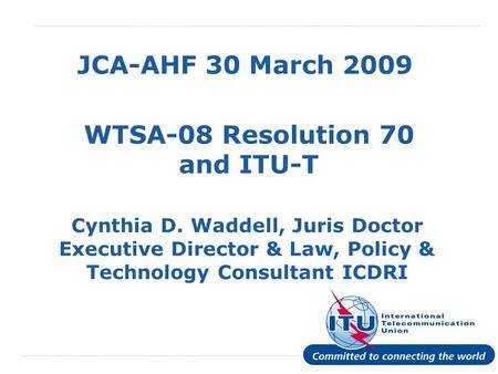 International Telecommunication Union JCA-AHF 30 March 2009 WTSA-08 Resolution 70 and ITU-T Cynthia D. Waddell, Juris Doctor Executive Director & Law,