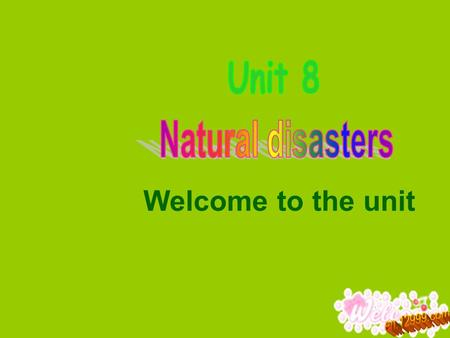 Welcome to the unit.  To get a general idea about natural disasters  To learn to talk about natural disasters Objectives.