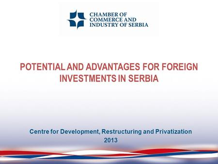 POTENTIAL AND ADVANTAGES FOR FOREIGN INVESTMENTS IN SERBIA Centre for Development, Restructuring and Privatization 2013.