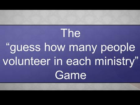 "The ""guess how many people volunteer in each ministry"" Game."